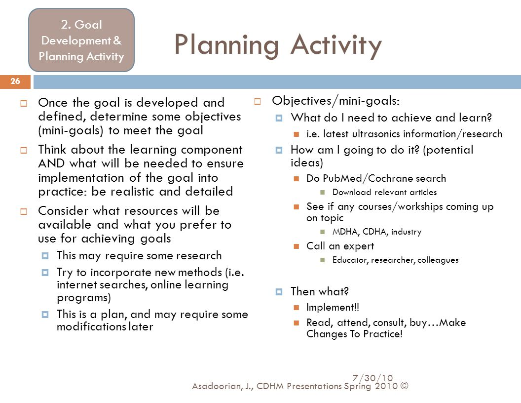 Planning Activity  Once the goal is developed and defined, determine some objectives (mini-goals) to meet the goal  Think about the learning compone