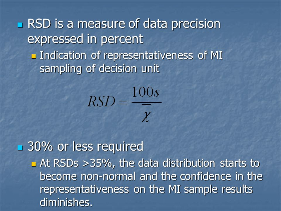 RSD is a measure of data precision expressed in percent RSD is a measure of data precision expressed in percent Indication of representativeness of MI sampling of decision unit Indication of representativeness of MI sampling of decision unit 30% or less required 30% or less required At RSDs >35%, the data distribution starts to become non-normal and the confidence in the representativeness on the MI sample results diminishes.