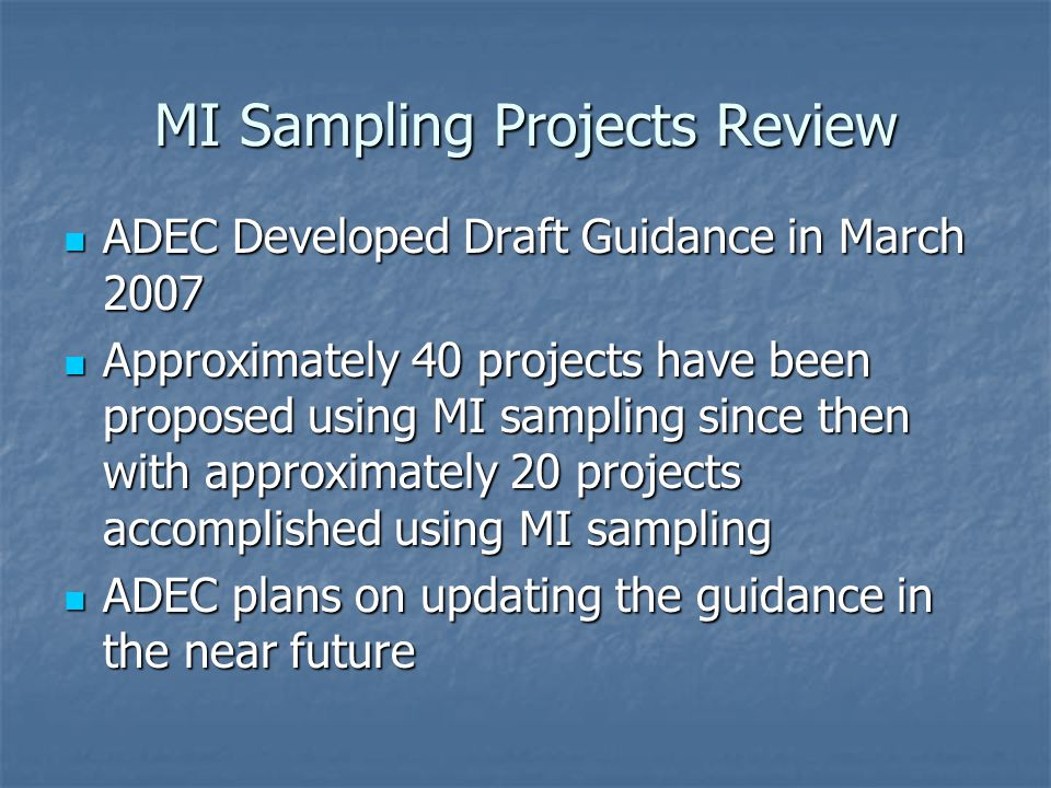 MI Sampling Projects Review ADEC Developed Draft Guidance in March 2007 ADEC Developed Draft Guidance in March 2007 Approximately 40 projects have been proposed using MI sampling since then with approximately 20 projects accomplished using MI sampling Approximately 40 projects have been proposed using MI sampling since then with approximately 20 projects accomplished using MI sampling ADEC plans on updating the guidance in the near future ADEC plans on updating the guidance in the near future
