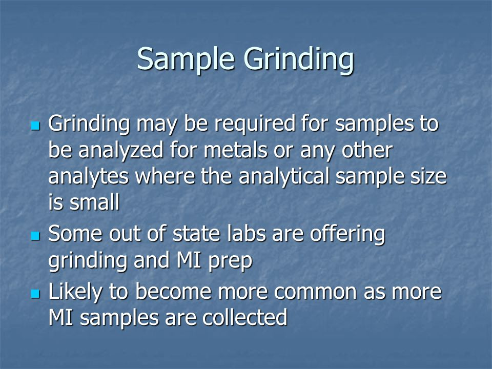 Sample Grinding Grinding may be required for samples to be analyzed for metals or any other analytes where the analytical sample size is small Grinding may be required for samples to be analyzed for metals or any other analytes where the analytical sample size is small Some out of state labs are offering grinding and MI prep Some out of state labs are offering grinding and MI prep Likely to become more common as more MI samples are collected Likely to become more common as more MI samples are collected