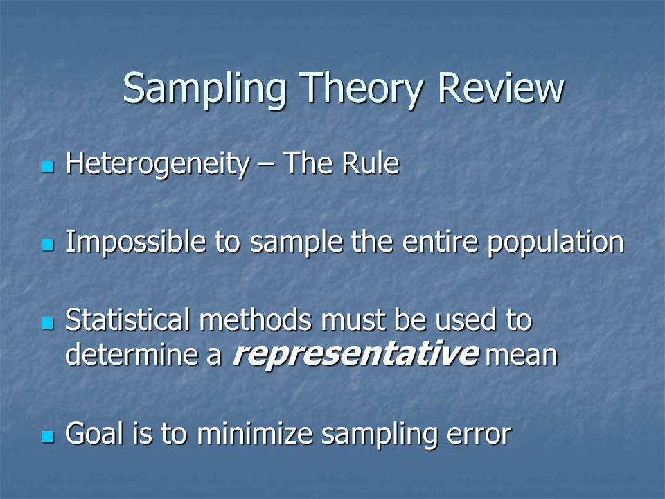 Sampling Theory Review Heterogeneity – The Rule Heterogeneity – The Rule Impossible to sample the entire population Impossible to sample the entire population Statistical methods must be used to determine a representative mean Statistical methods must be used to determine a representative mean Goal is to minimize sampling error Goal is to minimize sampling error