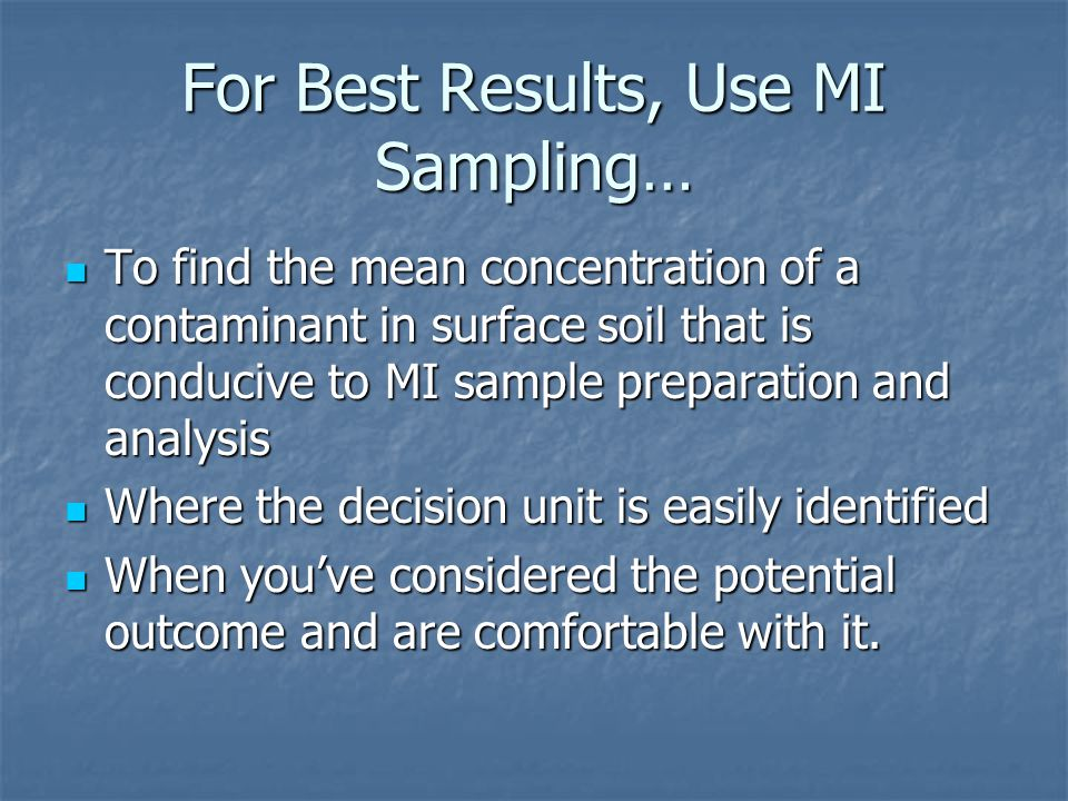 For Best Results, Use MI Sampling… To find the mean concentration of a contaminant in surface soil that is conducive to MI sample preparation and analysis To find the mean concentration of a contaminant in surface soil that is conducive to MI sample preparation and analysis Where the decision unit is easily identified Where the decision unit is easily identified When you've considered the potential outcome and are comfortable with it.