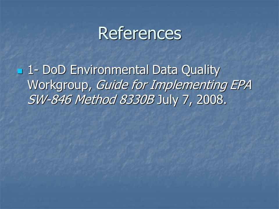 References 1- DoD Environmental Data Quality Workgroup, Guide for Implementing EPA SW-846 Method 8330B July 7, 2008.
