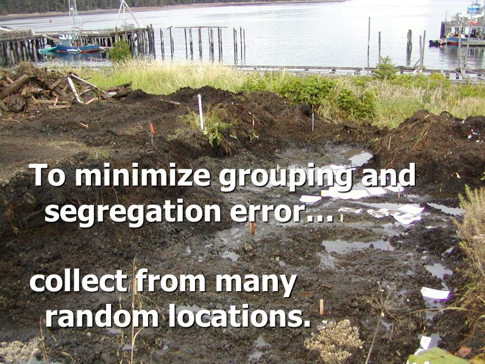 To minimize grouping and segregation error… collect from many random locations.