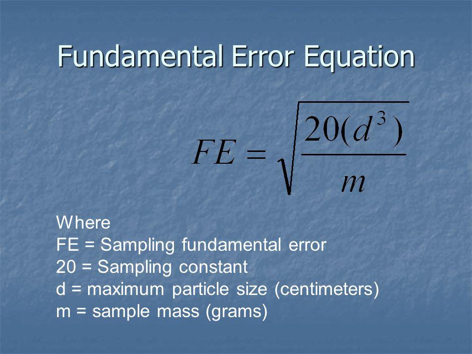 Fundamental Error Equation Where FE = Sampling fundamental error 20 = Sampling constant d = maximum particle size (centimeters) m = sample mass (grams)