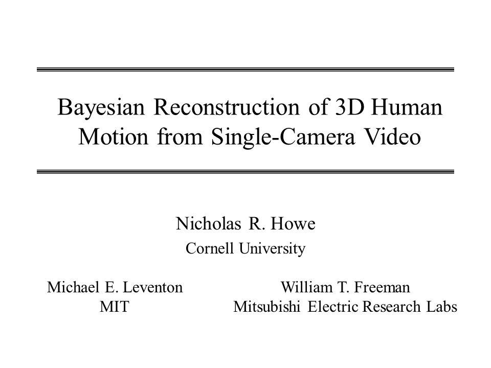 Bayesian Reconstruction of 3D Human Motion from Single-Camera Video Nicholas R. Howe Cornell University Michael E. Leventon MIT William T. Freeman Mit