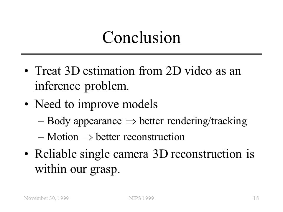 November 30, 1999NIPS 199918 Conclusion Treat 3D estimation from 2D video as an inference problem. Need to improve models –Body appearance  better re