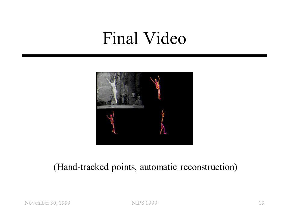November 30, 1999NIPS 199919 Final Video (Hand-tracked points, automatic reconstruction)