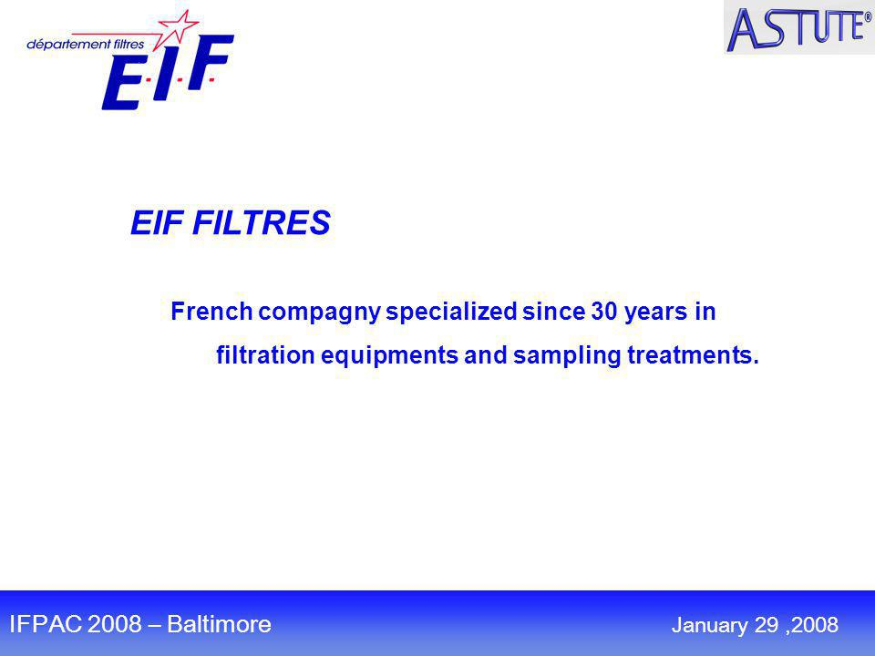 EIF FILTRES French compagny specialized since 30 years in filtration equipments and sampling treatments. January 30,2008 IFPAC 2008 – Baltimore Januar