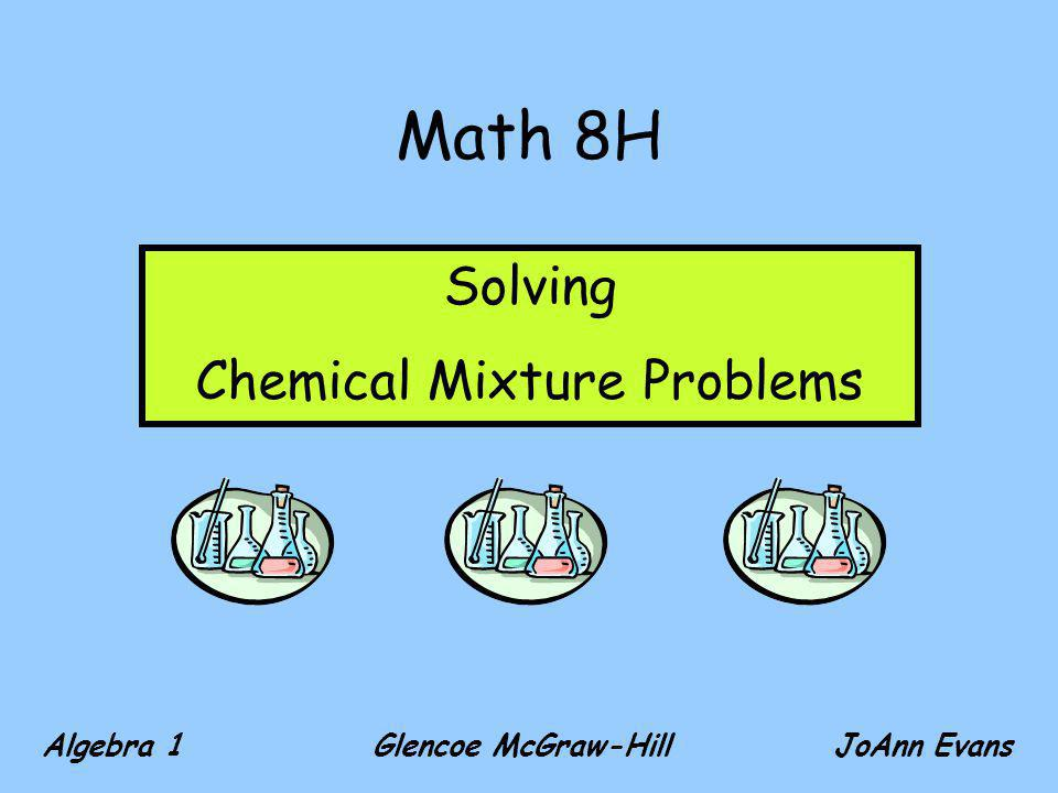 Math 8H Algebra 1 Glencoe McGraw-Hill JoAnn Evans Solving Chemical Mixture Problems
