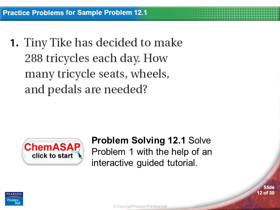 © Copyright Pearson Prentice Hall Practice Problems Slide 12 of 30 for Sample Problem 12.1 Problem Solving 12.1 Solve Problem 1 with the help of an interactive guided tutorial.