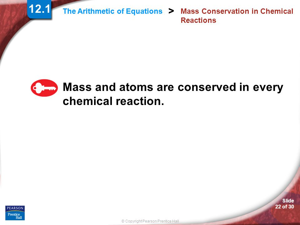 © Copyright Pearson Prentice Hall Slide 22 of 30 > The Arithmetic of Equations > 12.1 Mass Conservation in Chemical Reactions Mass and atoms are conse