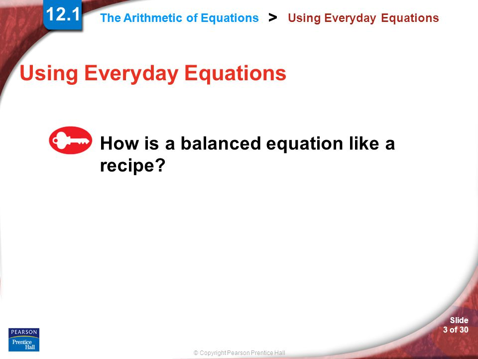 © Copyright Pearson Prentice Hall Slide 3 of 30 > The Arithmetic of Equations > Using Everyday Equations How is a balanced equation like a recipe.