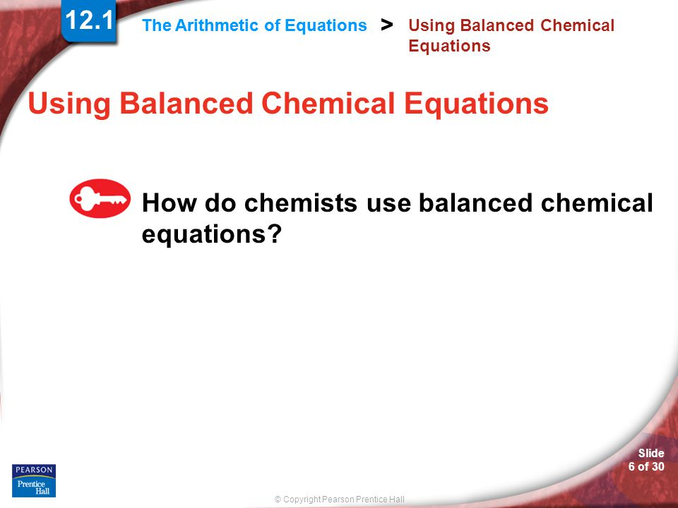 © Copyright Pearson Prentice Hall Slide 6 of 30 > The Arithmetic of Equations > Using Balanced Chemical Equations How do chemists use balanced chemical equations.