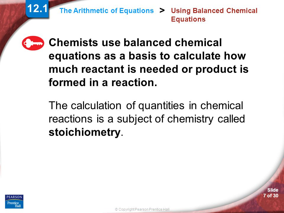 Slide 7 of 30 © Copyright Pearson Prentice Hall > The Arithmetic of Equations Using Balanced Chemical Equations Chemists use balanced chemical equations as a basis to calculate how much reactant is needed or product is formed in a reaction.