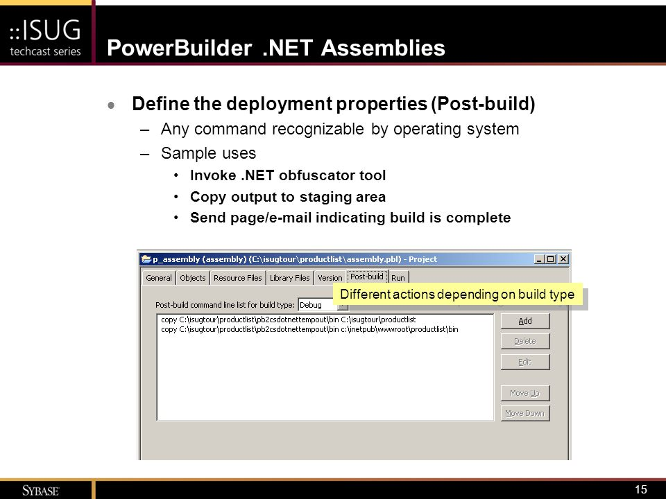 15 PowerBuilder.NET Assemblies  Define the deployment properties (Post-build) –Any command recognizable by operating system –Sample uses Invoke.NET o