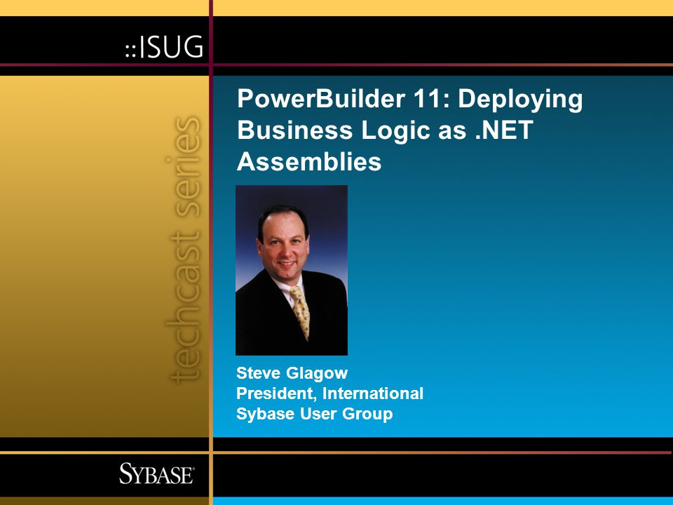 Steve Glagow President, International Sybase User Group PowerBuilder 11: Deploying Business Logic as.NET Assemblies