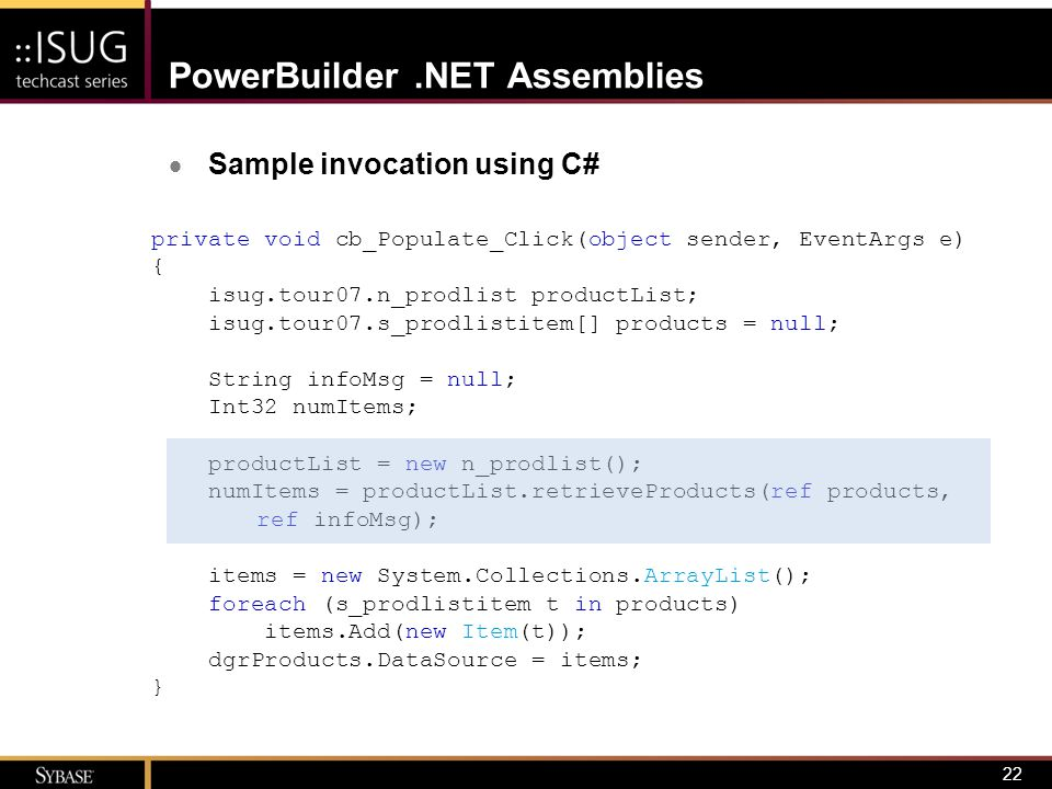 22 PowerBuilder.NET Assemblies  Sample invocation using C# private void cb_Populate_Click(object sender, EventArgs e) { isug.tour07.n_prodlist produc
