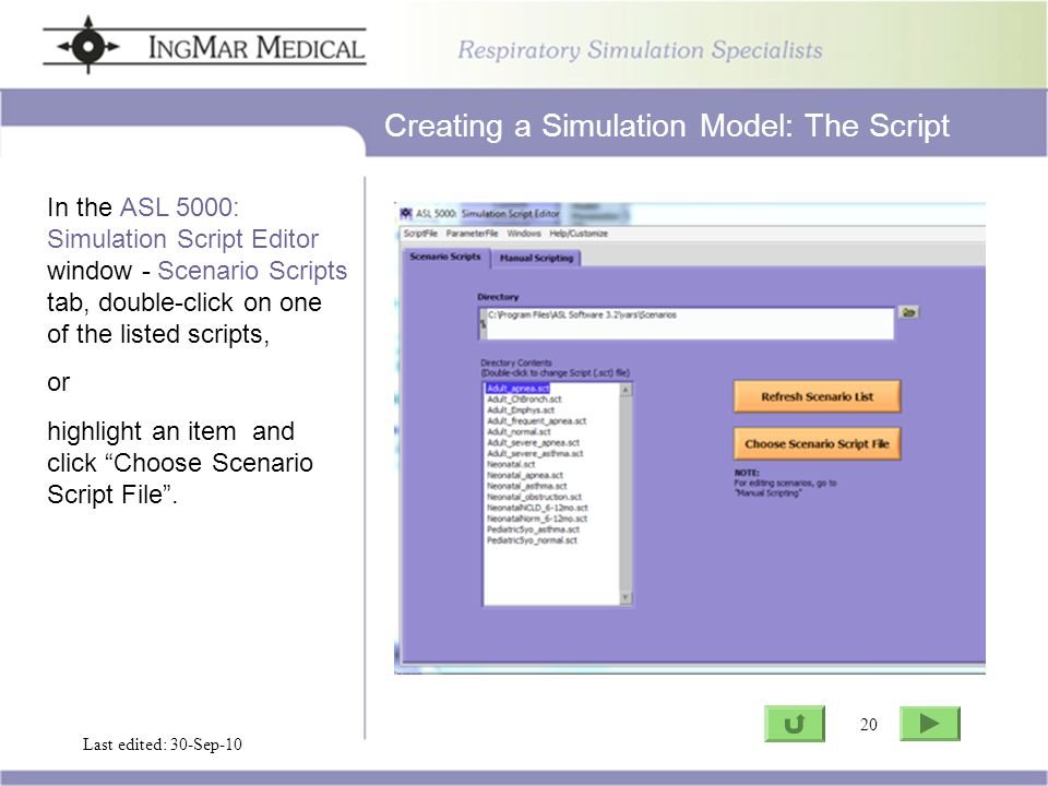 20 Go to ASL Last edited: 30-Sep-10 20 In the ASL 5000: Simulation Script Editor window - Scenario Scripts tab, double-click on one of the listed scripts, or highlight an item and click Choose Scenario Script File .