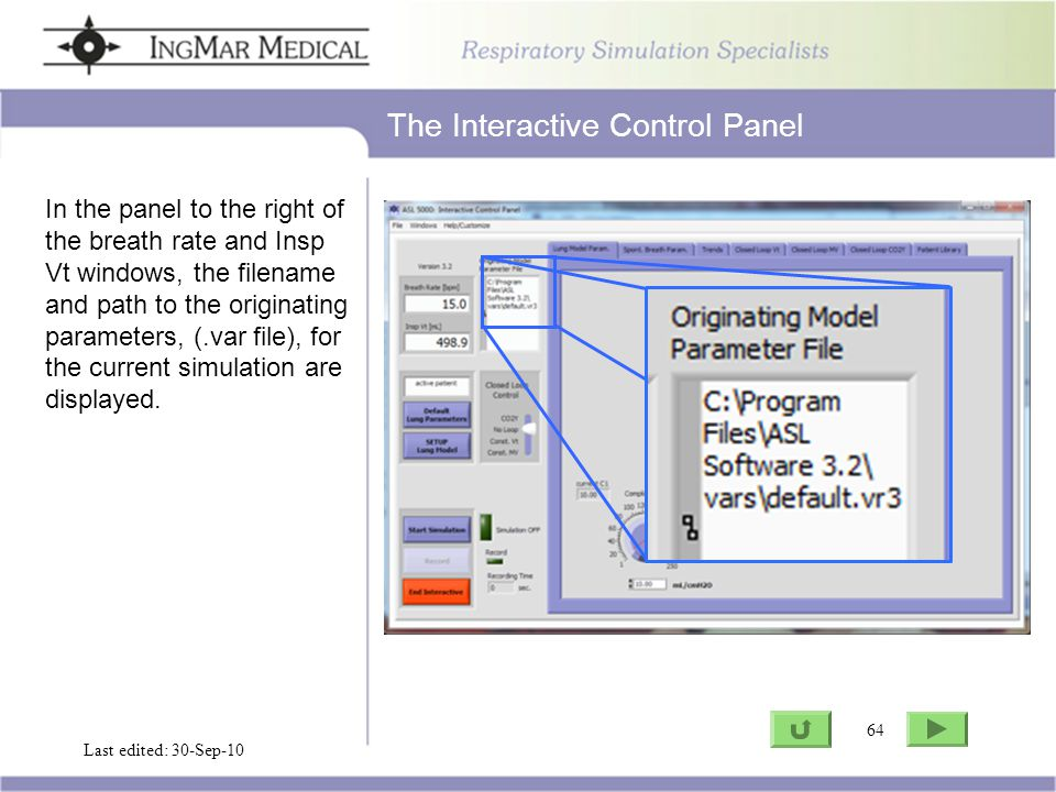 64 Go to ASL Last edited: 30-Sep-10 64 The Interactive Control Panel In the panel to the right of the breath rate and Insp Vt windows, the filename and path to the originating parameters, (.var file), for the current simulation are displayed.