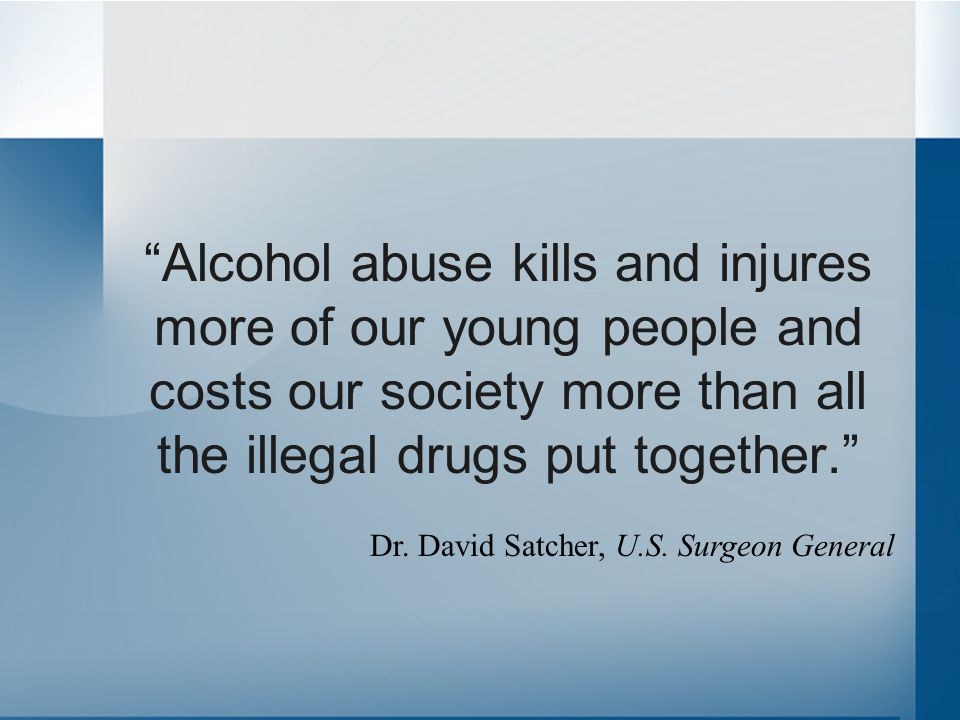 """Alcohol abuse kills and injures more of our young people and costs our society more than all the illegal drugs put together."" Dr. David Satcher, U.S."