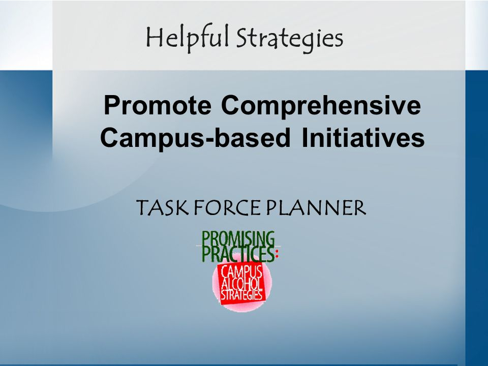 Helpful Strategies TASK FORCE PLANNER Promote Comprehensive Campus-based Initiatives