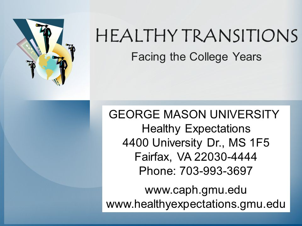 HEALTHY TRANSITIONS Facing the College Years GEORGE MASON UNIVERSITY Healthy Expectations 4400 University Dr., MS 1F5 Fairfax, VA 22030-4444 Phone: 70