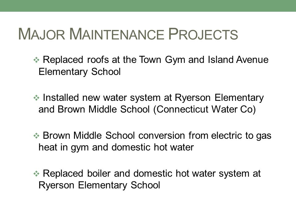 M AJOR M AINTENANCE P ROJECTS  Replaced roofs at the Town Gym and Island Avenue Elementary School  Installed new water system at Ryerson Elementary and Brown Middle School (Connecticut Water Co)  Brown Middle School conversion from electric to gas heat in gym and domestic hot water  Replaced boiler and domestic hot water system at Ryerson Elementary School