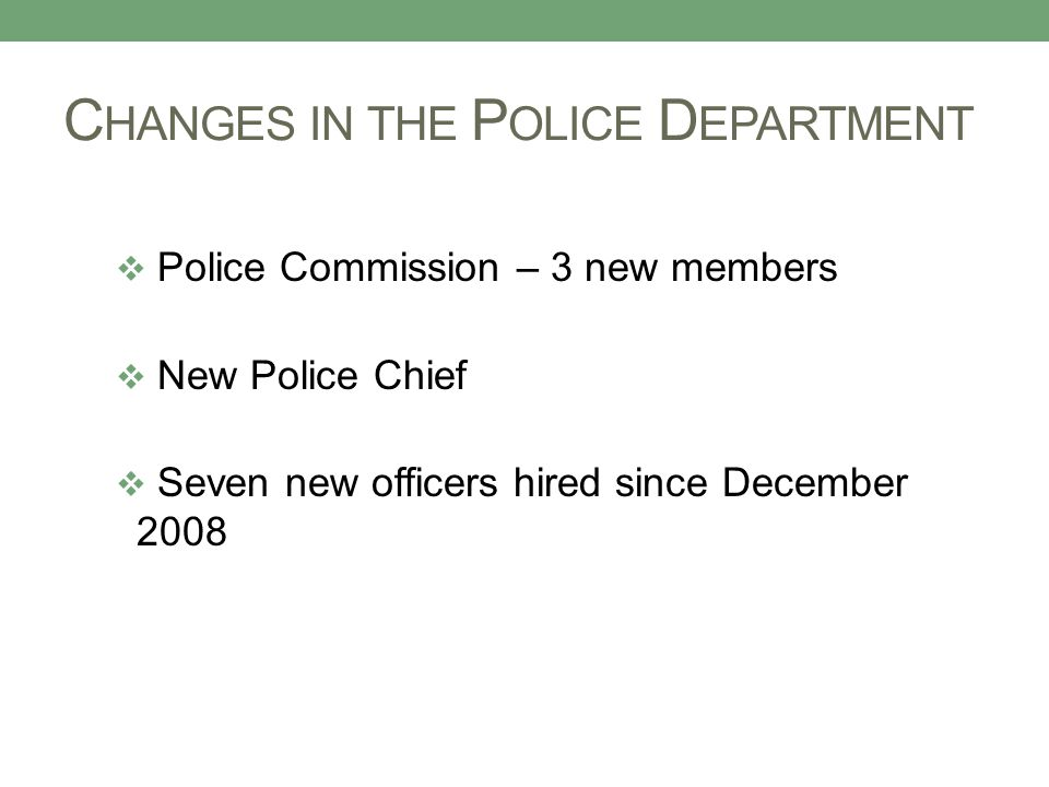 C HANGES IN THE P OLICE D EPARTMENT  Police Commission – 3 new members  New Police Chief  Seven new officers hired since December 2008