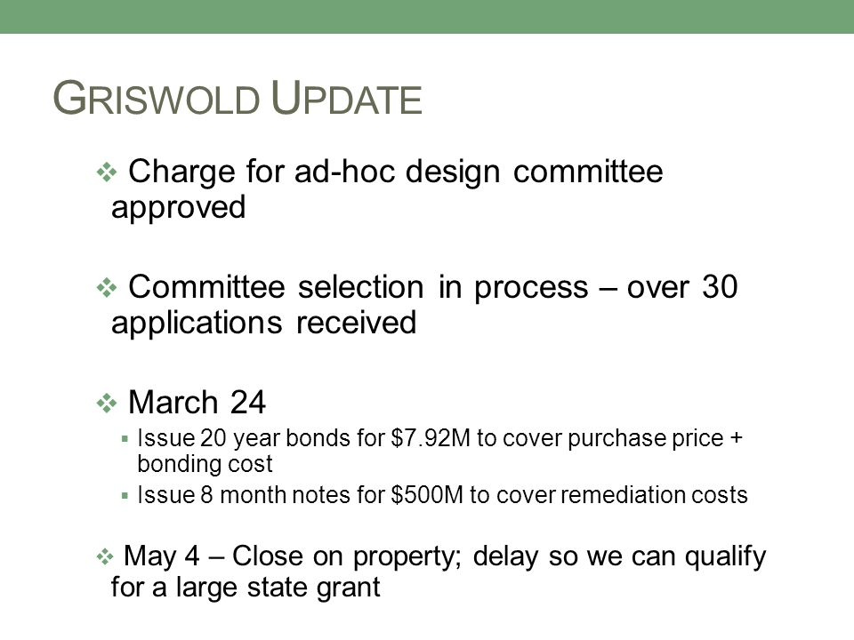 G RISWOLD U PDATE  Charge for ad-hoc design committee approved  Committee selection in process – over 30 applications received  March 24  Issue 20 year bonds for $7.92M to cover purchase price + bonding cost  Issue 8 month notes for $500M to cover remediation costs  May 4 – Close on property; delay so we can qualify for a large state grant