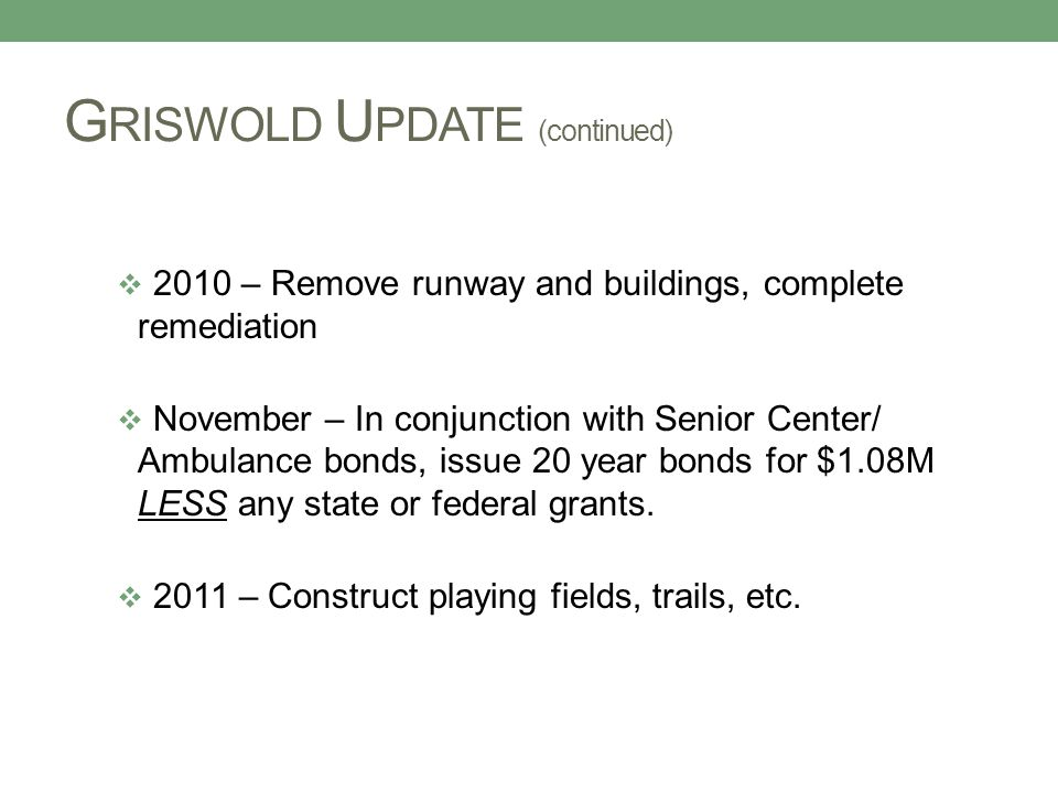 G RISWOLD U PDATE (continued)  2010 – Remove runway and buildings, complete remediation  November – In conjunction with Senior Center/ Ambulance bonds, issue 20 year bonds for $1.08M LESS any state or federal grants.