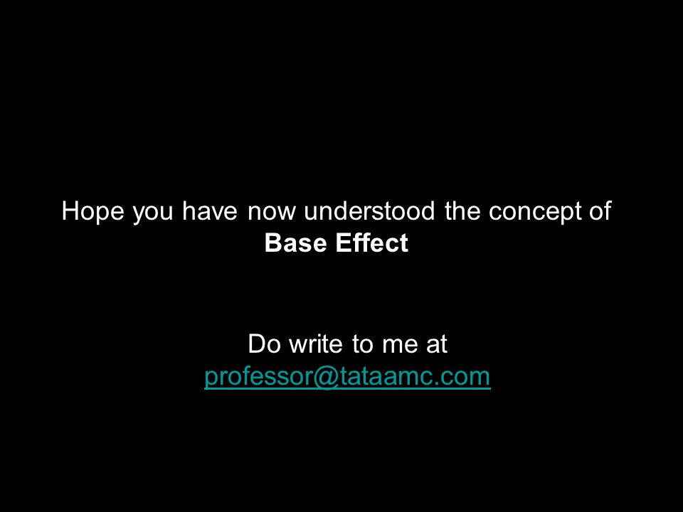 Hope you have now understood the concept of Base Effect Do write to me at professor@tataamc.com