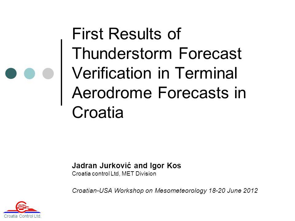 First Results of Thunderstorm Forecast Verification in Terminal Aerodrome Forecasts in Croatia Jadran Jurković and Igor Kos Croatia control Ltd, MET Division Croatian-USA Workshop on Mesometeorology 18-20 June 2012 Croatia Control Ltd.