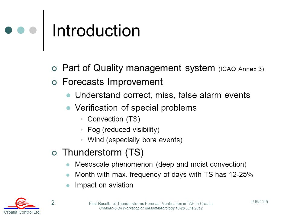 2 Introduction Part of Quality management system (ICAO Annex 3) Forecasts Improvement Understand correct, miss, false alarm events Verification of special problems Convection (TS) Fog (reduced visibility) Wind (especially bora events) Thunderstorm (TS) Mesoscale phenomenon (deep and moist convection) Month with max.