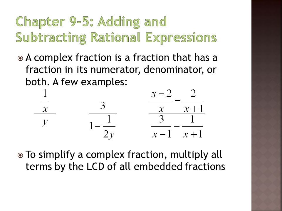  A complex fraction is a fraction that has a fraction in its numerator, denominator, or both. A few examples:  To simplify a complex fraction, multi