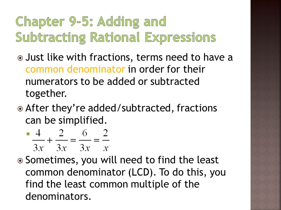  Just like with fractions, terms need to have a common denominator in order for their numerators to be added or subtracted together.  After they're