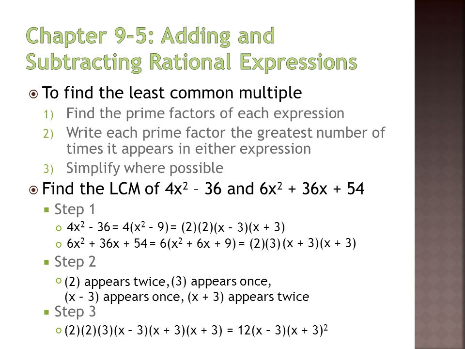  Your Turn #1  Find the LCM of 3x 2 – 9x - 30 and 6x + 30  Step 1 3x 2 – 9x – 30 6x + 30  Step 2  Step 3 = 3(x 2 – 3x – 10) = (3) = 6(x + 5)= (2) (2) appears once, (3) appears once, (x - 5) appears once, (x + 2) appears once (x – 5) (x + 2) (3)(x + 5) (2)(3)(x – 5)(x + 5)(x + 2) = 6(x – 5)(x + 5)(x + 2) (x + 5) appears once,