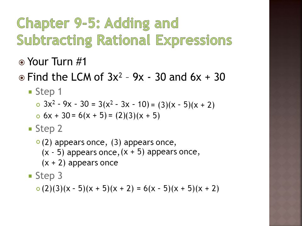  Your Turn #2  Find the LCM of 5x 2 + 15x + 10 and 2x 2 – 8  Step 1 5x 2 + 15x + 10 2x 2 – 8  Step 2  Step 3 = 5(x 2 + 3x + 2) = (5) = 2(x 2 – 4)= (2) (2) appears once, (5) appears once, (x + 2) appears once, (x – 2) appears once (x + 2) (x + 1) (x + 2) (x – 2) (2)(5)(x + 2)(x + 1)(x – 2) = 10(x + 2)(x + 1)(x – 2) (x + 1) appears once,