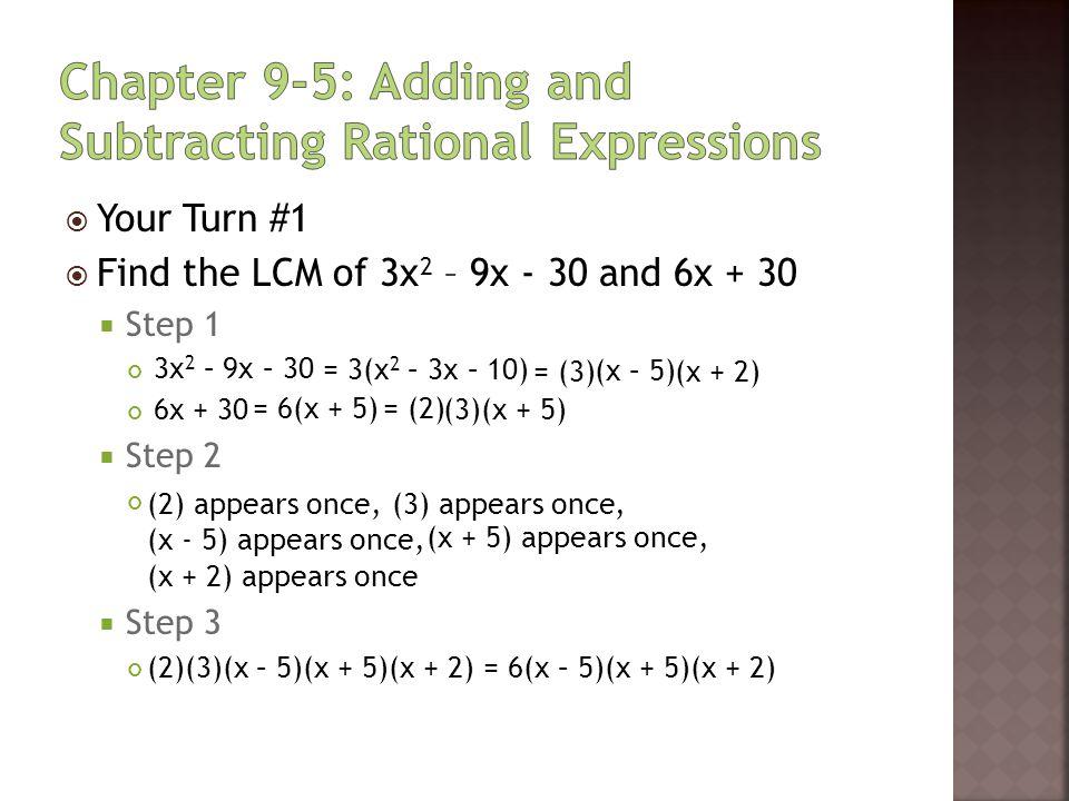  Your Turn #1  Find the LCM of 3x 2 – 9x - 30 and 6x + 30  Step 1 3x 2 – 9x – 30 6x + 30  Step 2  Step 3 = 3(x 2 – 3x – 10) = (3) = 6(x + 5)= (2)