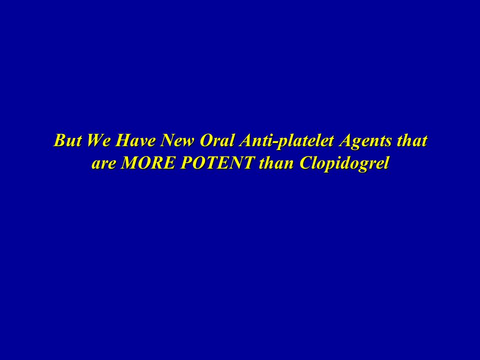 But We Have New Oral Anti-platelet Agents that are MORE POTENT than Clopidogrel