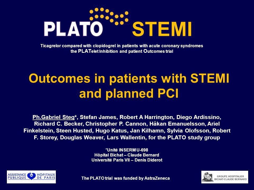 Ticagrelor compared with clopidogrel in patients with acute coronary syndromes the PLAT elet Inhibition and patient O utcomes trial Outcomes in patients with STEMI and planned PCI The PLATO trial was funded by AstraZeneca STEMI Ph.Gabriel Steg*, Stefan James, Robert A Harrington, Diego Ardissino, Richard C.