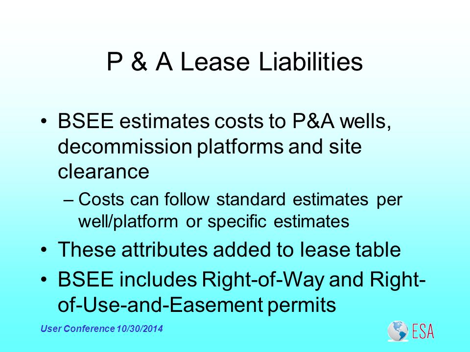 P & A Lease Liabilities BSEE estimates costs to P&A wells, decommission platforms and site clearance –Costs can follow standard estimates per well/platform or specific estimates These attributes added to lease table BSEE includes Right-of-Way and Right- of-Use-and-Easement permits User Conference 10/30/2014