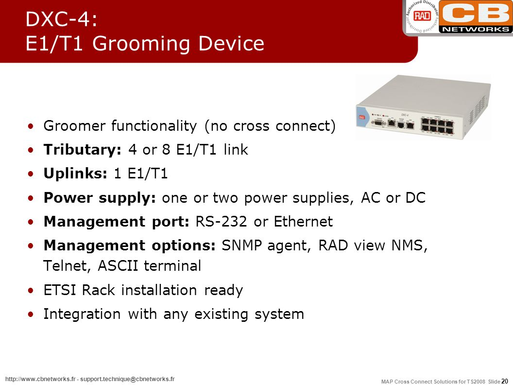 MAP Cross Connect Solutions for TS2008 Slide 20 http://www.cbnetworks.fr - support.technique@cbnetworks.fr DXC-4: E1/T1 Grooming Device Groomer functionality (no cross connect) Tributary: 4 or 8 E1/T1 link Uplinks: 1 E1/T1 Power supply: one or two power supplies, AC or DC Management port: RS-232 or Ethernet Management options: SNMP agent, RAD view NMS, Telnet, ASCII terminal ETSI Rack installation ready Integration with any existing system