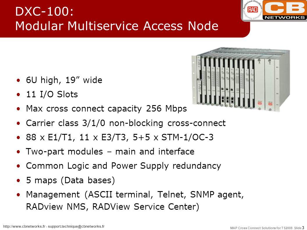 MAP Cross Connect Solutions for TS2008 Slide 14 http://www.cbnetworks.fr - support.technique@cbnetworks.fr ModuleModule NameDescription E1/T1 DE1B/DT1B D4E1/D4T1 D8E1/D8T1 2 Port E1 interface module 4 Port E1 interface module 8 Port E1 interface module E3/T3 DE3 DT3 1 Port E3 multiplexer module 1 Port T3 multiplexer module xDSL D8SL/D4SL D8U 4 or 8 Port 2 Wire E1 SHDSL interface module 8 Port IDSL or ISDN U interface module STM-1DFSTM11 or 2 Port STM-1 multiplexer module High SpeedDHS/D8HS2 or 8 Port high speed data module Inverse MultiplexingDIM1 Port digital inverse multiplexing module DFSTM-1 DXC-8R/10A/30: Modules