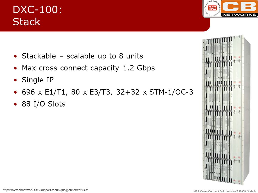 MAP Cross Connect Solutions for TS2008 Slide 4 http://www.cbnetworks.fr - support.technique@cbnetworks.fr DXC-100: Stack Stackable – scalable up to 8 units Max cross connect capacity 1.2 Gbps Single IP 696 x E1/T1, 80 x E3/T3, 32+32 x STM-1/OC-3 88 I/O Slots