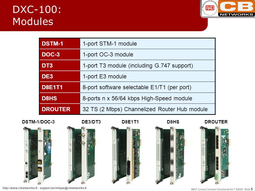 MAP Cross Connect Solutions for TS2008 Slide 16 http://www.cbnetworks.fr - support.technique@cbnetworks.fr ModuleModule NameDescription E1/T1 DE1B/DT1B D4E1/D4T1 D8E1/D8T1 2 Port E1 interface module 4 Port E1 interface module 8 Port E1 interface module E3/T3 DE3 DT3 1 Port E3 multiplexer module 1 Port T3 multiplexer module xDSL D8SL/D4SL D8U 4 or 8 Port 2 Wire E1 SHDSL interface module 8 Port IDSL or ISDN U interface module STM-1DFSTM11 or 2 Port STM-1 multiplexer module High SpeedDHS/D8HS2 or 8 Port high speed data module Inverse MultiplexingDIM1 Port digital inverse multiplexing module DIM DXC-8R/10A/30: Modules