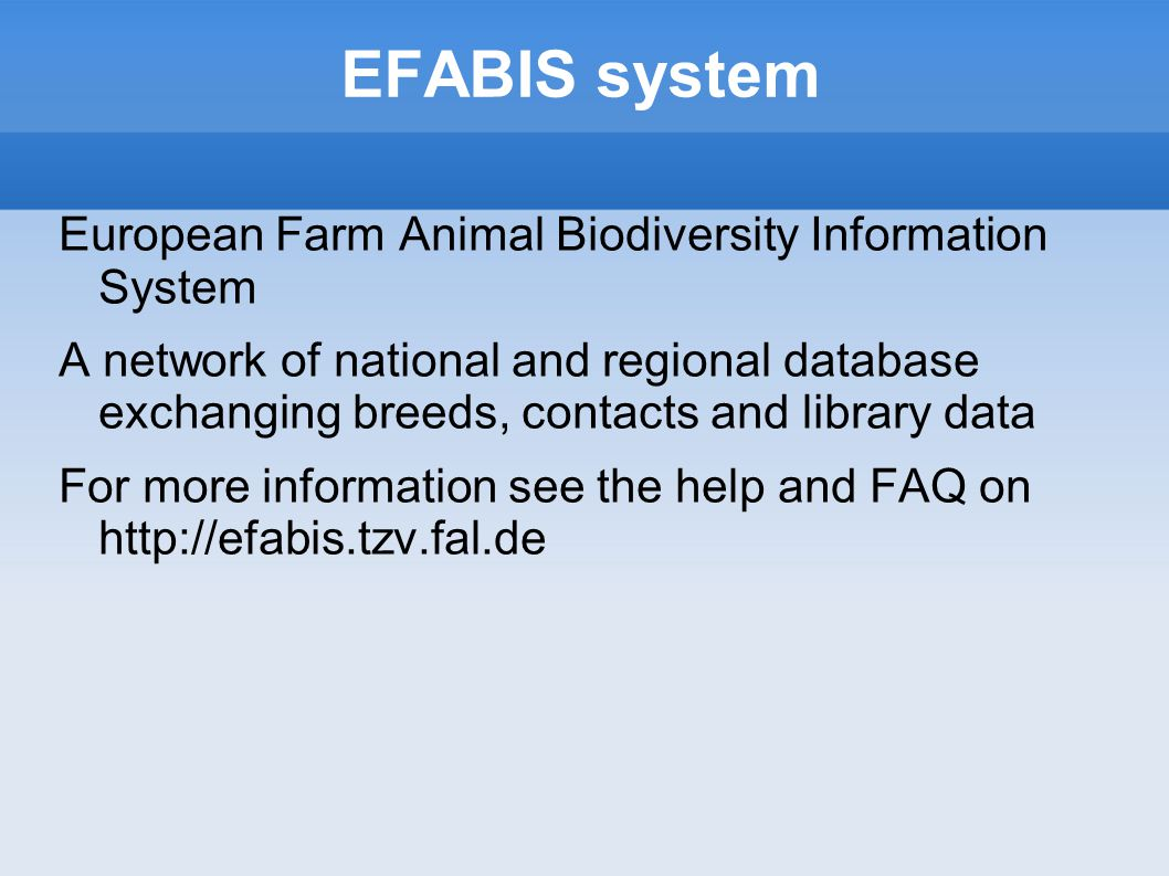 EFABIS system European Farm Animal Biodiversity Information System A network of national and regional database exchanging breeds, contacts and library data For more information see the help and FAQ on http://efabis.tzv.fal.de