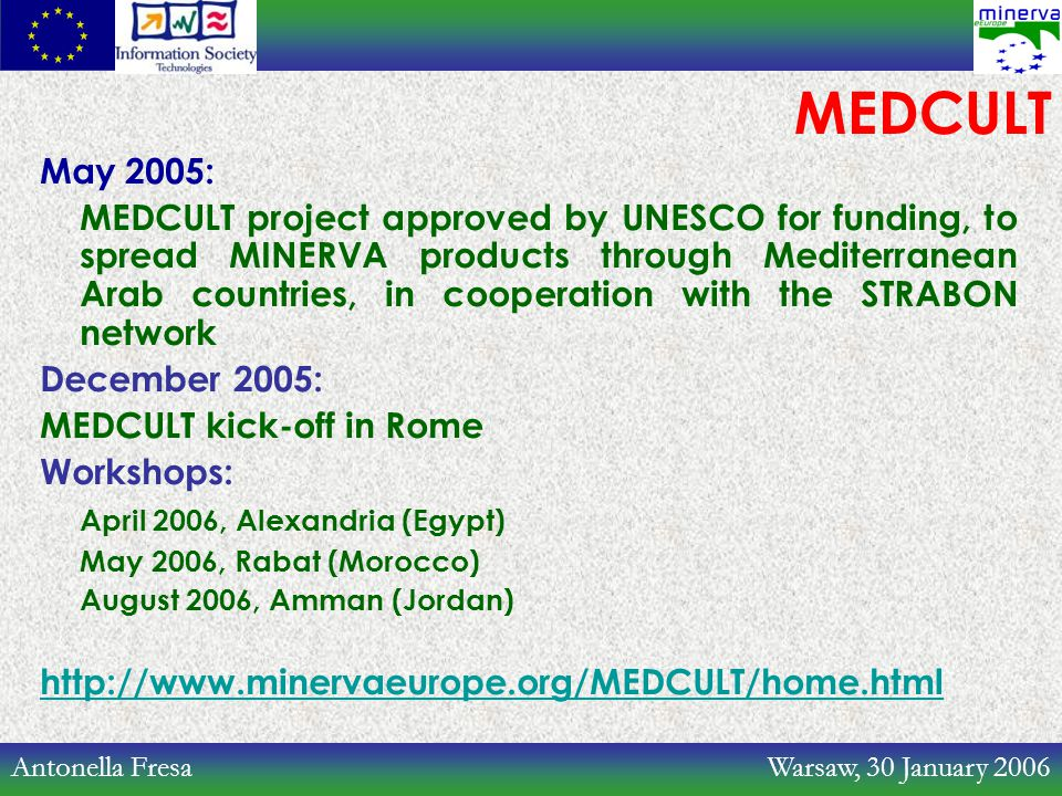 Antonella Fresa Warsaw, 30 January 2006 MEDCULT May 2005: MEDCULT project approved by UNESCO for funding, to spread MINERVA products through Mediterranean Arab countries, in cooperation with the STRABON network December 2005: MEDCULT kick-off in Rome Workshops: April 2006, Alexandria (Egypt) May 2006, Rabat (Morocco) August 2006, Amman (Jordan) http://www.minervaeurope.org/MEDCULT/home.html