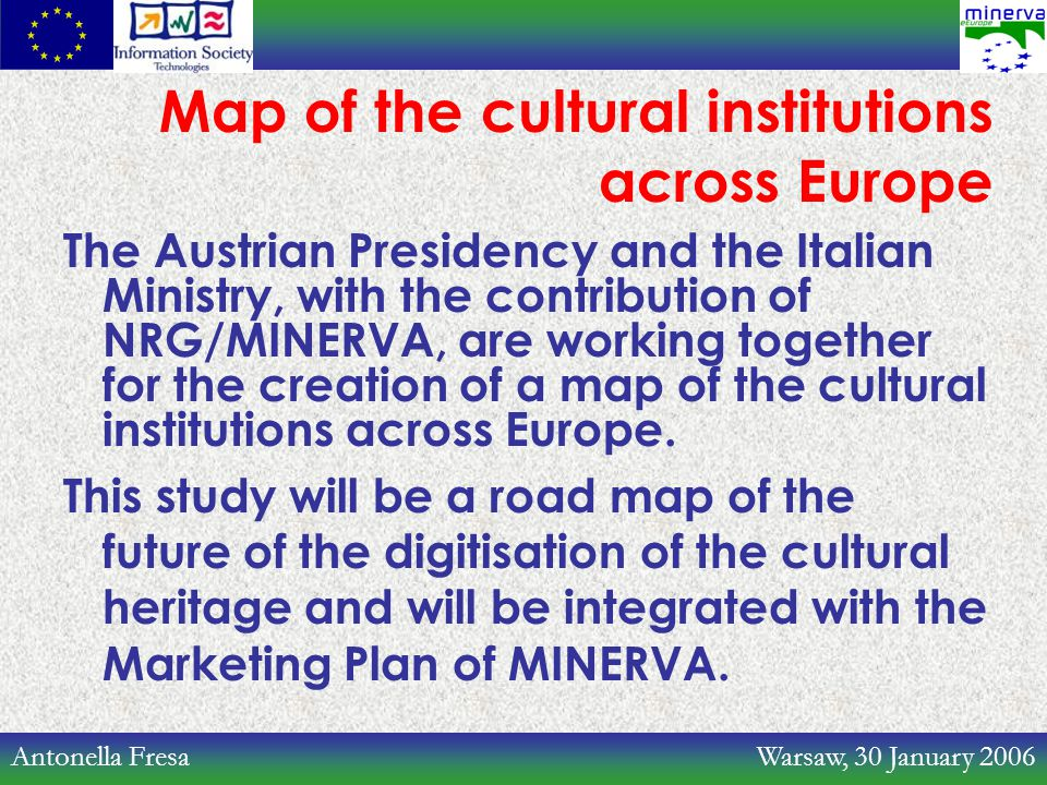 Antonella Fresa Warsaw, 30 January 2006 Map of the cultural institutions across Europe The Austrian Presidency and the Italian Ministry, with the contribution of NRG/MINERVA, are working together for the creation of a map of the cultural institutions across Europe.