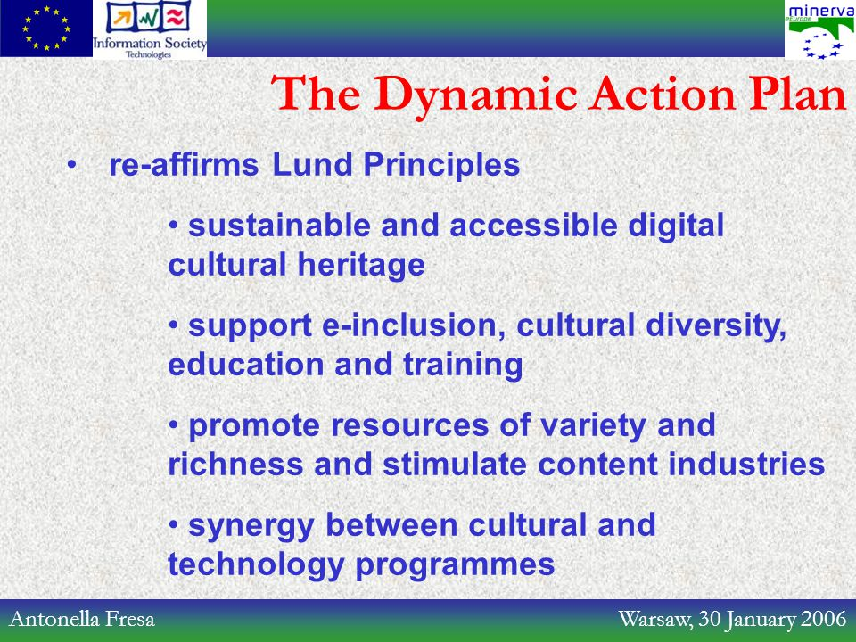 Antonella Fresa Warsaw, 30 January 2006 The Dynamic Action Plan re-affirms Lund Principles sustainable and accessible digital cultural heritage support e-inclusion, cultural diversity, education and training promote resources of variety and richness and stimulate content industries synergy between cultural and technology programmes